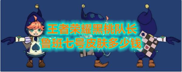 《王者荣耀》黑桃队长鲁班七号皮肤售价介绍