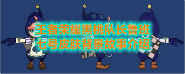 《王者荣耀》黑桃队长鲁班七号皮肤背景故事